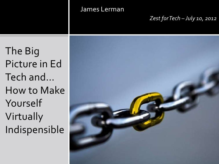 James Lerman                               Zest for Tech – July 10, 2012The BigPicture in EdTech and…How to MakeYourselfVi...