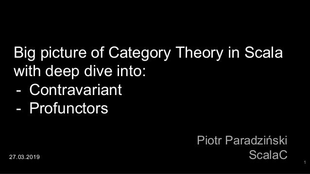 Big picture of Category Theory in Scala with deep dive into: - Contravariant - Profunctors Piotr Paradziński ScalaC27.03.2...