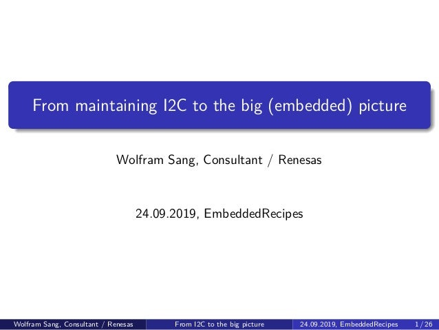 From maintaining I2C to the big (embedded) picture Wolfram Sang, Consultant / Renesas 24.09.2019, EmbeddedRecipes Wolfram ...