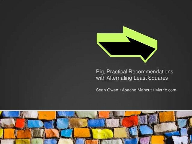 Big, Practical Recommendationswith Alternating Least SquaresSean Owen • Apache Mahout / Myrrix.com