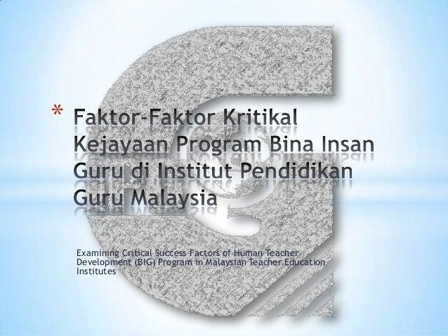 *    Examining Critical Success Factors of Human Teacher    Development (BIG) Program in Malaysian Teacher Education    In...