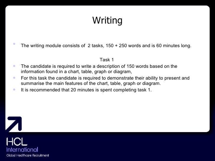 Writing <ul><li>The writing module consists of   2 tasks, 150 + 250 words and is 60 minutes long. </li></ul><ul><li>Task 1...