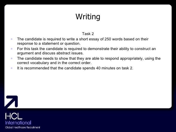 Writing <ul><li>Task 2 </li></ul><ul><li>The candidate is required to write a short essay of 250 words based on their resp...