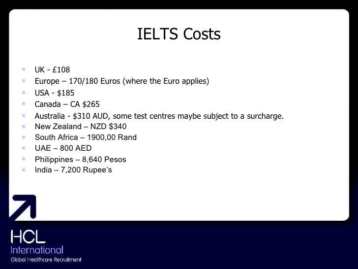IELTS Costs <ul><li>UK - £108 </li></ul><ul><li>Europe – 170/180 Euros (where the Euro applies) </li></ul><ul><li>USA - $1...