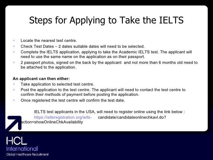 Steps for Applying to Take the IELTS <ul><li>Locate the nearest test centre. </li></ul><ul><li>Check Test Dates – 2 dates ...