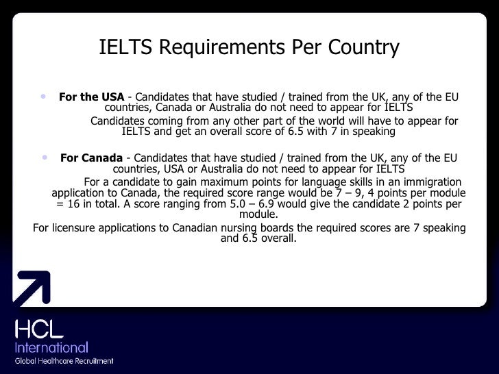 IELTS Requirements Per Country <ul><li>For the USA  - Candidates that have studied / trained from the UK, any of the EU co...