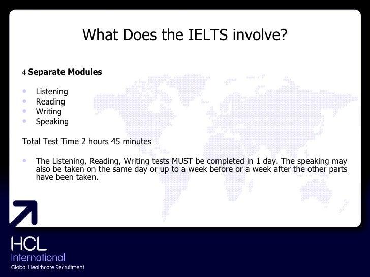 What Does the IELTS involve? <ul><li>4  Separate Modules </li></ul><ul><li>Listening </li></ul><ul><li>Reading </li></ul><...
