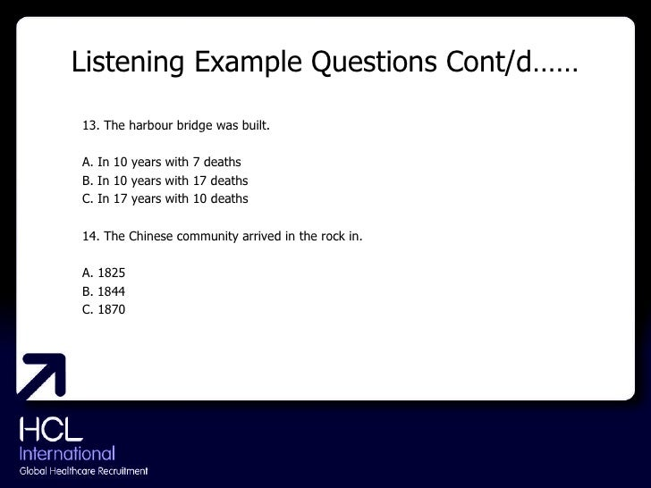 Listening Example Questions Cont/d…… <ul><li>13. The harbour bridge was built. </li></ul><ul><li>A. In 10 years with 7 dea...