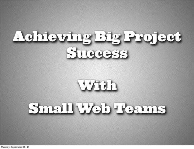 Achieving Big Project Success With Small Web Teams Monday, September 30, 13