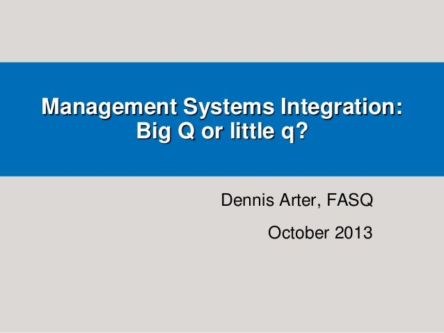 Management Systems Integration: Big Q or little q? Dennis Arter, FASQ October 2013
