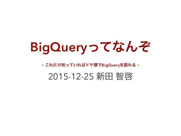 BigQueryってなんぞ ~ これだけ知っていればドヤ顔でBigQueryを語れる ~ 2015-12-25 新田 智啓 1