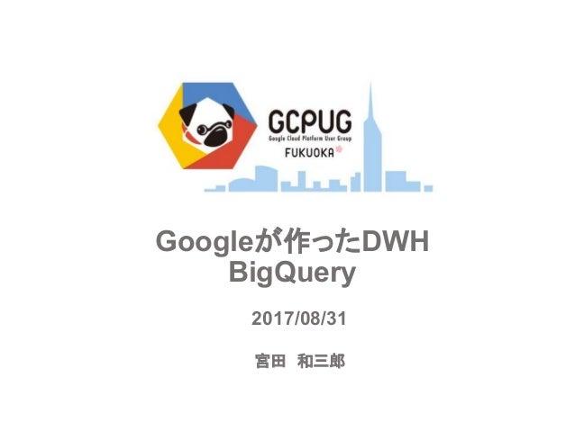 Googleが作ったDWH BigQuery 宮田 和三郎 2017/08/31