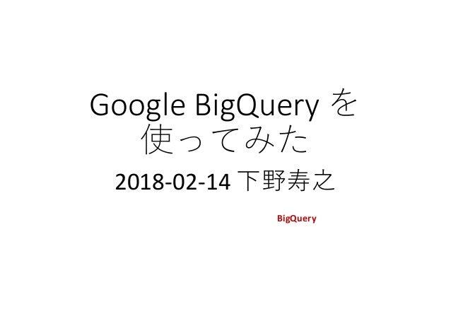 GoogleBigQueryを 使ってみた 2018-02-14下野寿之 この資料は社内関係者の許可を得て、BigQuery を 初めて使って分かったことを人に随時説明するために、 補助資料として作ったものを公開するものです。