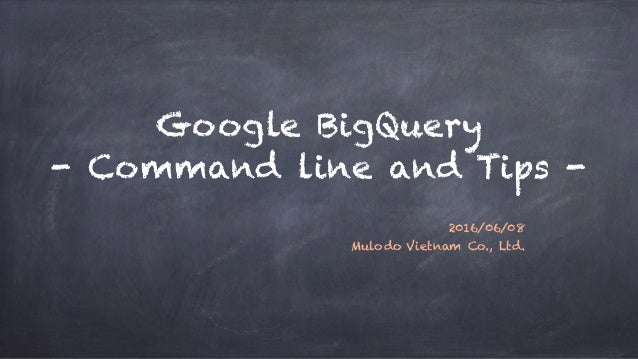 Google BigQuery - Command line and Tips - 2016/06/08 Mulodo Vietnam Co., Ltd.