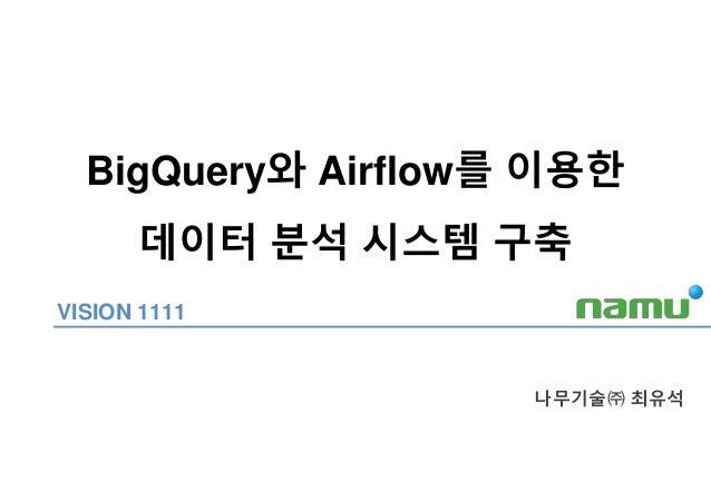 BigQuery와 Airflow를 이용한 데이터 분석 시스템 구축 나무기술㈜ 최유석 VISION 1111