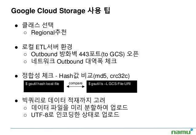 Google Cloud Storage 사용 팁 ● 클래스 선택 ○ Regional추천 ● 로컬 ETL서버 환경 ○ Outbound 방화벽 443포트(to GCS) 오픈 ○ 네트워크 Outbound 대역폭 체크 ● 정합성...