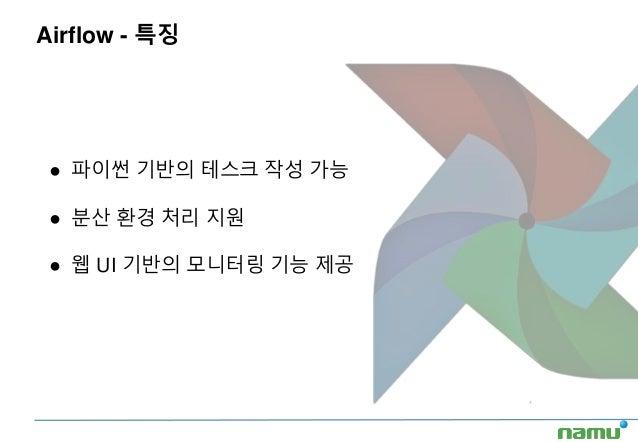 Airflow - 특징 ● 파이썬 기반의 테스크 작성 가능 ● 분산 환경 처리 지원 ● 웹 UI 기반의 모니터링 기능 제공
