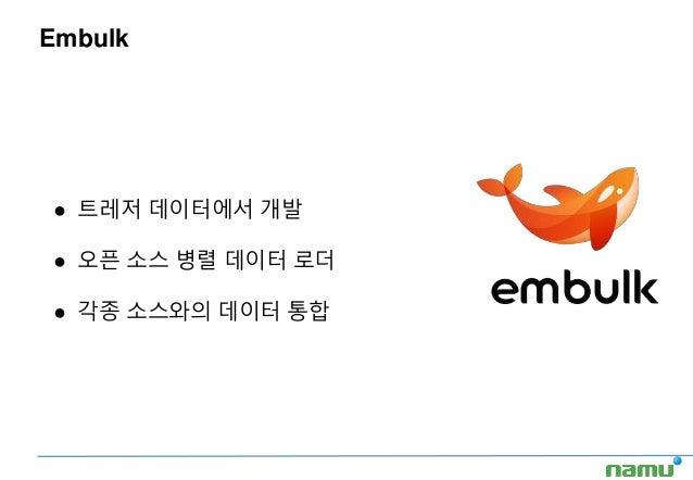 Embulk ● 트레저 데이터에서 개발 ● 오픈 소스 병렬 데이터 로더 ● 각종 소스와의 데이터 통합