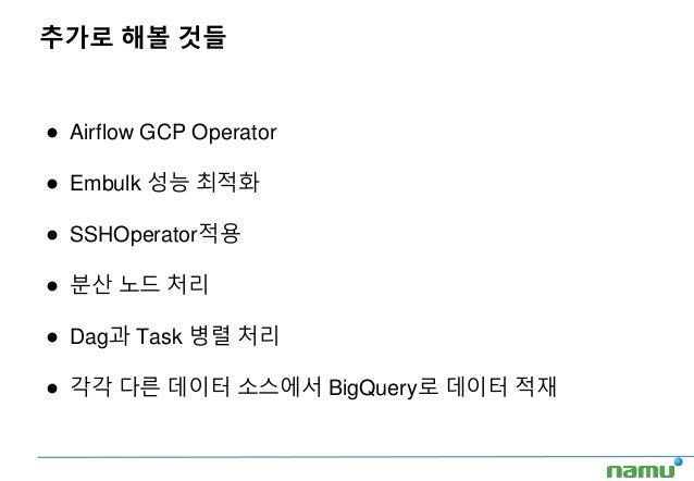추가로 해볼 것들 ● Airflow GCP Operator ● Embulk 성능 최적화 ● SSHOperator적용 ● 분산 노드 처리 ● Dag과 Task 병렬 처리 ● 각각 다른 데이터 소스에서 BigQuery로 데...