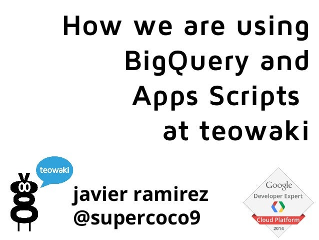 javier ramirez @supercoco9 How we are using BigQuery and Apps Scripts at teowaki