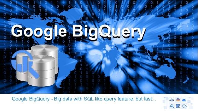 GGooooggllee BBiiggQQuueerryy  Google BigQuery - Big data with SQL like query feature, but fast...