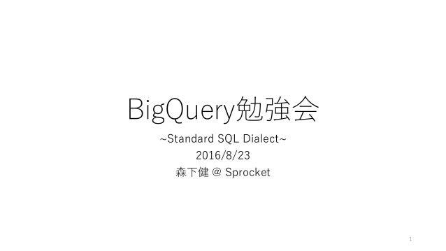 BigQuery勉強会 ~Standard SQL Dialect~ 2016/8/23 森下健 @ Sprocket 1