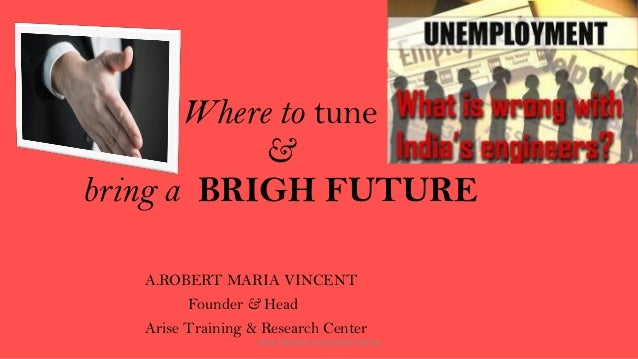Where to tune & bring a BRIGH FUTURE A.ROBERT MARIA VINCENT Founder & Head Arise Training & Research Center ARISE TRAINING...
