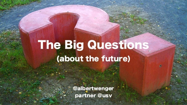 The Big Questions (about the future)  @albertwenger partner @usv