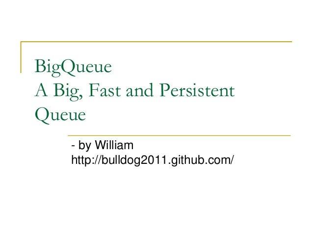 BigQueueA Big, Fast and PersistentQueue    - by William    http://bulldog2011.github.com/