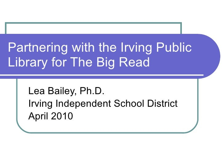 Partnering with the Irving Public Library for The Big Read Lea Bailey, Ph.D. Irving Independent School District April 2010