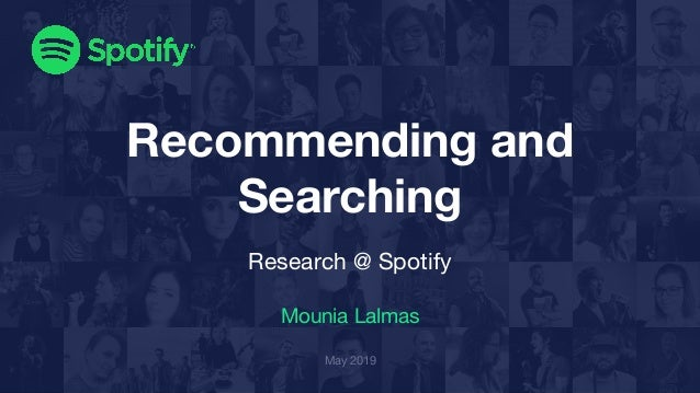 Recommending and Searching Research @ Spotify Mounia Lalmas May 2019