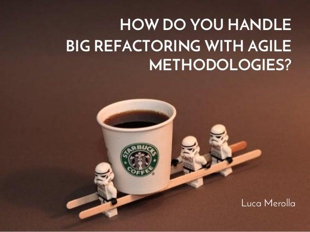 HOW DO YOU HANDLE  BIG REFACTORING WITH AGILE  METHODOLOGIES?  Luca Merolla