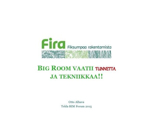 BIG ROOM VAATII TUNNETTA JA TEKNIIKKAA!! Otto Alhava Tekla BIM Forum 2015