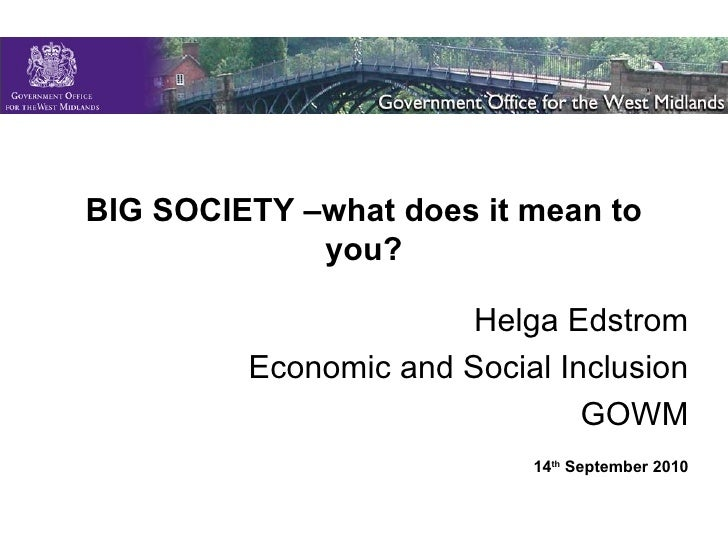 BIG SOCIETY –what does it mean to you? Helga Edstrom Economic and Social Inclusion GOWM 14 th  September 2010