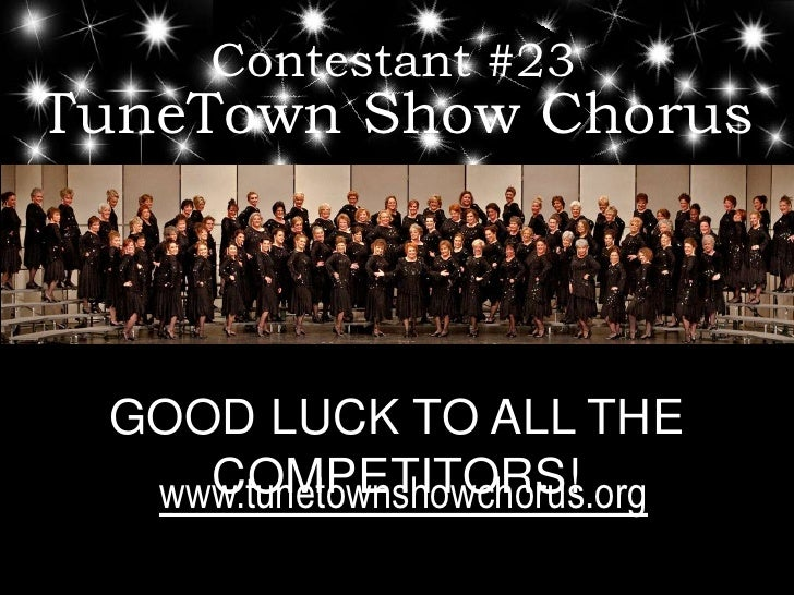 Contestant #23<br />TuneTown Show Chorus<br />GOOD LUCK TO ALL THE COMPETITORS!<br />www.tunetownshowchorus.org<br />