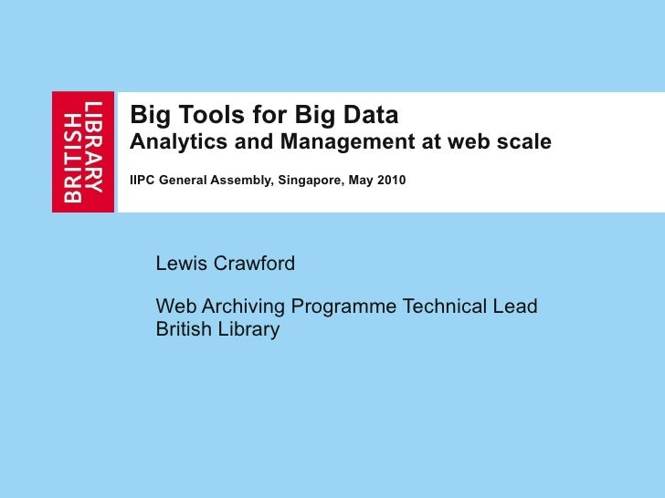 Big Tools for Big Data Analytics and Management at web scale IIPC General Assembly, Singapore, May 2010 Lewis Crawford Web...