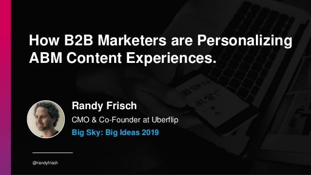 @randyfrisch Randy Frisch CMO & Co-Founder at Uberflip How B2B Marketers are Personalizing ABM Content Experiences. Big Sk...