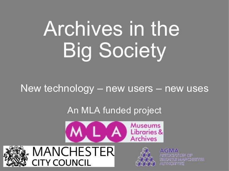 Archives in the  Big Society New technology – new users – new uses An MLA funded project