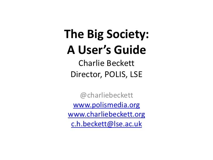 The Big Society:A User's Guide   Charlie Beckett Director, POLIS, LSE    @charliebeckett  www.polismedia.orgwww.charliebec...
