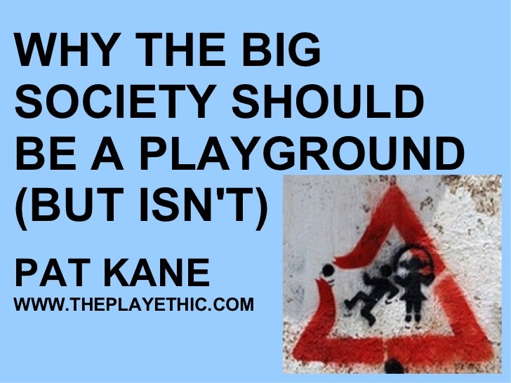 WHY THE BIG SOCIETY SHOULD BE A PLAYGROUND (BUT ISN'T) PAT KANE WWW.THEPLAYETHIC.COM