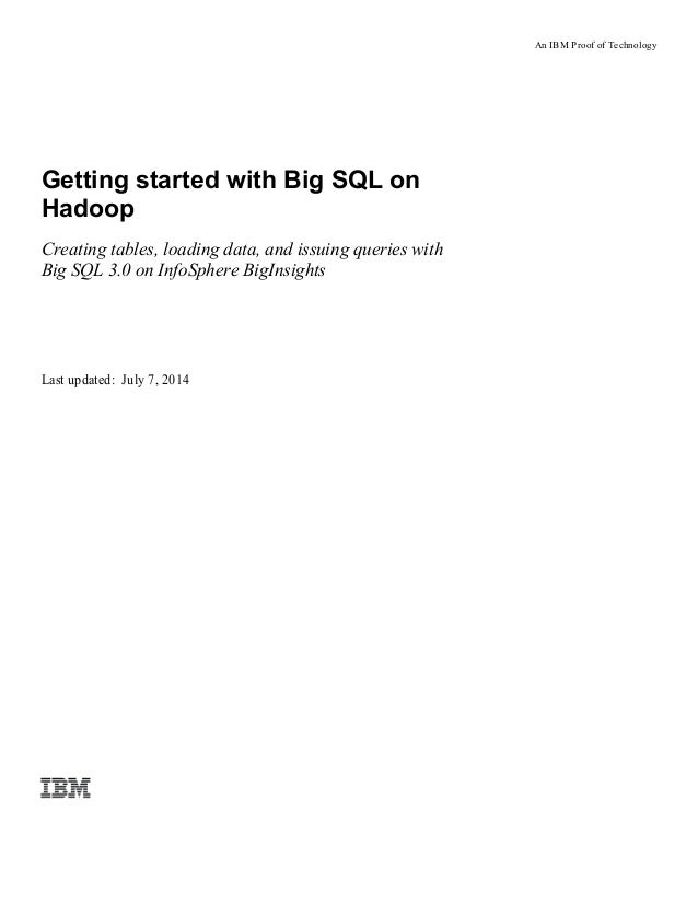 An IBM Proof of Technology Getting started with Big SQL on Hadoop Creating tables, loading data, and issuing queries with ...