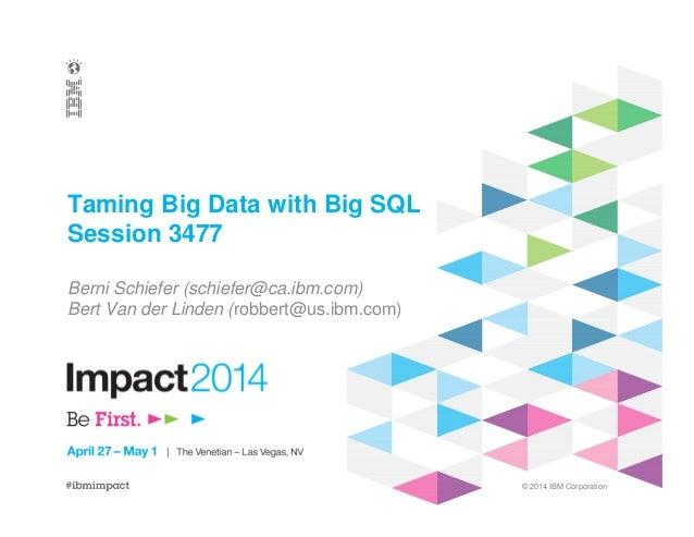 © 2014 IBM Corporation Taming Big Data with Big SQL Session 3477 Berni Schiefer (schiefer@ca.ibm.com) Bert Van der Linden ...