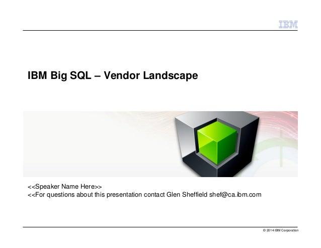 © 2014 IBM Corporation  IBM Big SQL – Vendor Landscape  <<Speaker Name Here>>  <<For questions about this presentation con...