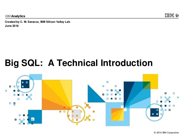 © 2016 IBM Corporation Big SQL: A Technical Introduction Created by C. M. Saracco, IBM Silicon Valley Lab June 2016