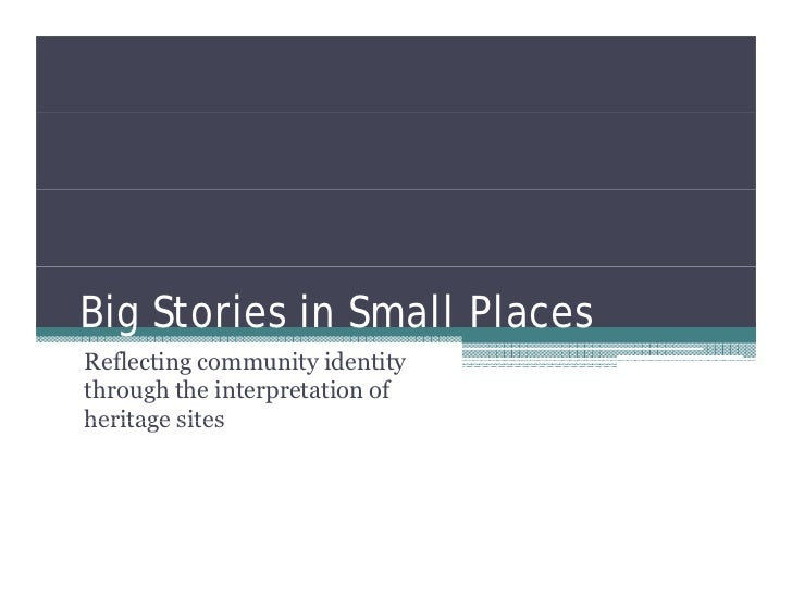 Big Stories in Small PlacesReflecting community identitythrough the interpretation ofheritage sites