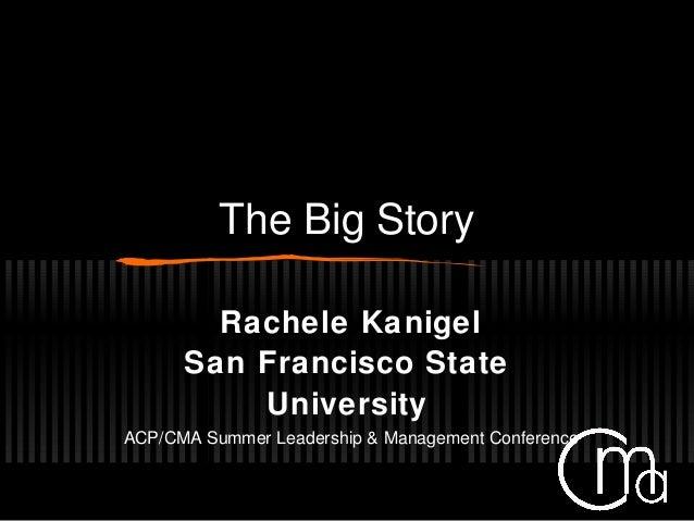 The Big Story Rachele Kanigel San Francisco State University ACP/CMA Summer Leadership & Management Conference