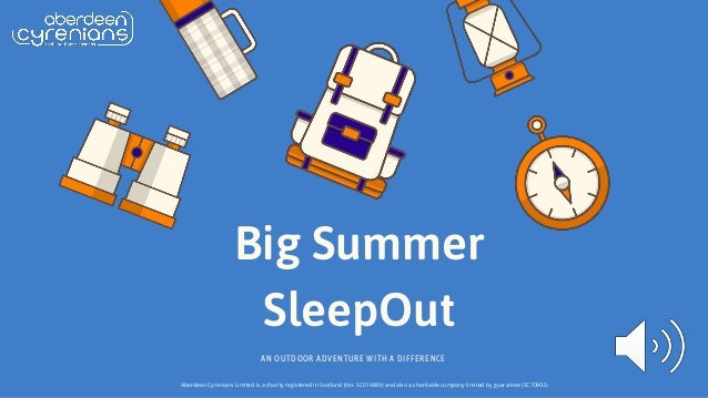 Big Summer SleepOut AN OUTDOOR ADVENTURE WITH A DIFFERENCE Aberdeen Cyrenians Limited is a charity registered in Scotland ...