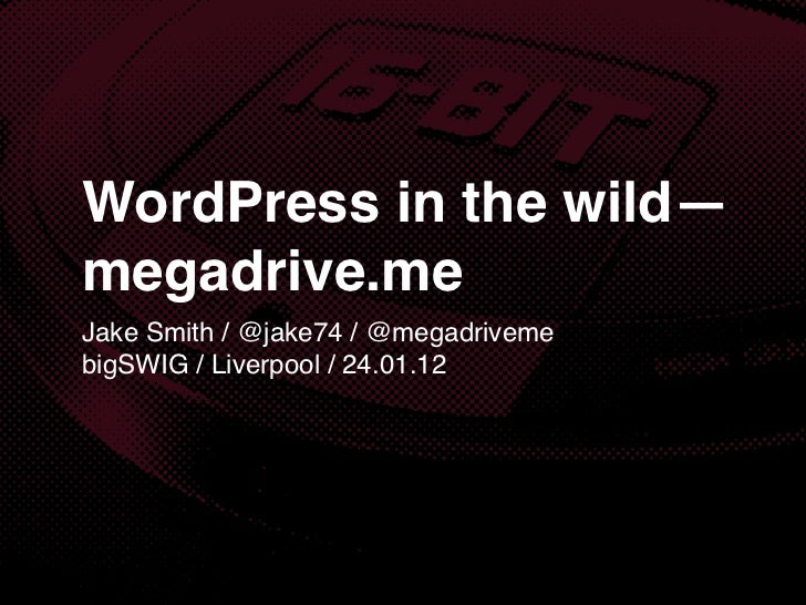 WordPress in the wild—megadrive.meJake Smith / @jake74 / @megadrivemebigSWIG / Liverpool / 24.01.12
