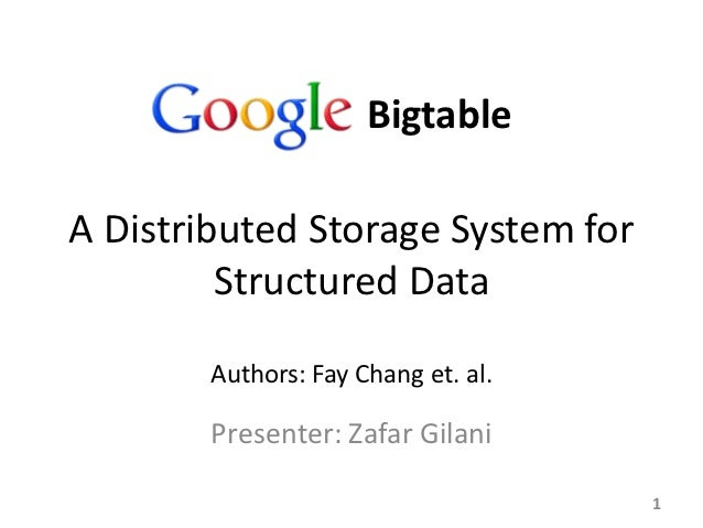 BigtableA Distributed Storage System for         Structured Data        Authors: Fay Chang et. al.        Presenter: Zafar...