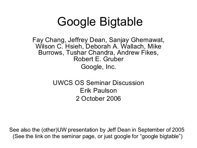 Google Bigtable         Fay Chang, Jeffrey Dean, Sanjay Ghemawat,          Wilson C. Hsieh, Deborah A. Wallach, Mike      ...